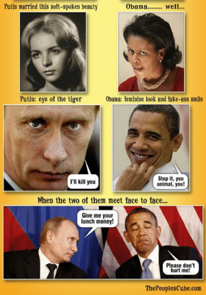 oldie but goodie.: Putin married this soft-spoken beauty  Obama.. well.  Putin: eye of the tiger  Obama: femipine look and fake-ass smile  'II kill you  Stop it, you  animal, you!  When the two of them meet face to face...  Give me your  lunch money!  Please don't  hurt me!  ThePeoplesCube.com oldie but goodie.