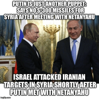 """Fire, Future, and Memes: PUTINISJUSTANOTHER PUPPET  SAYS NOS-300 MISSILES FOR  SYRIAAFTER MEETINGWITHNETANYAHU  ISRAEL ATTACKED IRANIAN  TARGETSIINSYRIASHORTLYAFTER  PUTINMETWITH NETANYAHU Russia has made an apparent U-turn on its prior signaling that it would supply the advanced S-300 surface-to-air missiles to Syria after this week's major escalation between Syria and Israel, which involved scores of surface-to-surface rockets being fired by both sides, primarily across the contested Golan border, and some 28 Israeli aircraft firing around 60 air-to-surface missiles at Syria during the exchange. Is this the beginning of a Russian lack of commitment in Syria? Or is this the realization that Syria can stand on its own after creating new rules of engagement with Israel? Russia is now indicating Syria has """"everything it needs"""" to repel Israeli aggression. Reuters reports that Putin's personal aide indicated the change in calculus: The comments, by Vladimir Kozhin, an aide to President VladimirPutin who oversees Russian military assistance to other countries, follow a visit to Moscow by Israeli Prime Minister BenjaminNetanyahu this week, who has been lobbying Putin hard not to transfer the missiles. """"For now, we're not talking about any deliveries of new modern (air defense) systems,"""" Izvestia cited Kozhin as saying when asked about the possibility of supplying Syria with S-300s. The Syrian military already had """"everything it needed,"""" Kozhin aLate last month Russian Defense Ministry officials caught the world's attention by announcing through state-run RIA that it """"plans to deliver new air defense systems to Syria in the near future"""" after a series of unprovoked Israeli strikes inside Syria, which Israel claims targets Iranian troops and assets. Talk of delivery of the S-300 has been a constant since President Trump ordered a massive tomahawk missile attack on Damascus and other locations on April 13th, ostensibly in retaliation for al-Qaeda linked Jaish al-Islam claim"""