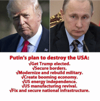 Putin: Putin's plan to destroy the USA:  VGet Trump elected.  Secure borders.  VModernize and rebuild military  VCreate booming economy.  VUS energy independence.  VUS manufacturing revival.  Fix and secure national infrastructure.