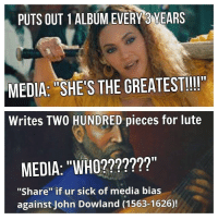 "Media bias: PUTS OUT 1 ALBUM EVERY 3 YEARS  MEDIA: SHE'S THE GREATEST!!!!""  Writes TWO HUNDRED pieces for lute  MEDIA: ""WHO?  ""Share"" if r sick of media bias  against John Dowland (1563-1626) Media bias"