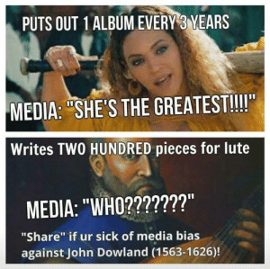"""Dank, Memes, and Reddit: PUTS OUT 1 ALBUM EVERY 3 YEARS  MEDIA: """"SHE'S THE GREATEST!!!""""  Writes TWO HUNDRED pieces for lute  MEDIA: """"WHO???????""""  """"Share"""" if ur sick of media bias  against John Dowland (1563-1626)! me irl by DirtyBillion FOLLOW 4 MORE MEMES."""