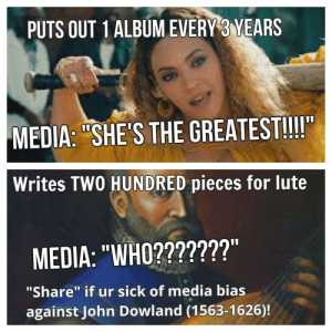 """Beyonce, Tbh, and Tumblr: PUTS OUT 1 ALBUM EVERY 3 YEARS  MEDIA: """"SHE'S THE GREATEST!!!I""""  Writes TWO HUNDRED pieces for lute  MEDIA: """"WHO???????""""  """"Share"""" if ur sick of media bias  against John Dowland (1563-1626)! thebootydiaries:  princeweeaboo:  thebootydiaries:  someone finally said it 😩👏👏☕️🐸  Beyonce is over rated tbh"""