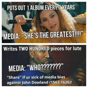 "Outrageous, Sick, and John Dowland: PUTS OUT 1ALBUMEVERY 3 YEARS  MEDIA: ""SHE'S THE GREATEST!!II  Writes TWO HUNDRED pieces for lute  MEDIA: ""WHO2???????""  ""Share"" if ur sick of media bias  against John Dowland (1563-1626)! Media bias is absolutely outrageous."