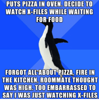 I blame aliens: PUTS PIZZA IN OVEN. DECIDE TO  WATCH X-FILES WHILE WAITING  FOR FOOD  FORGOT ALL ABOUT PIZZA FIRE IN  THE KITCHEN ROOMMATE THOUGHT  WAS HIGH. TOO EMBARRASSED TO  SAY I WAS JUST WATCHING X-FILES I blame aliens