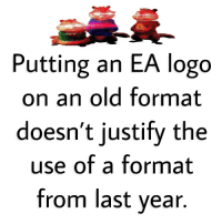 Putting an EA logo  on an old format  doesn't justify the  use of a format  from last vear,