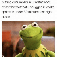 Funny, Water, and Vodka: putting cucumbers in ur water wont  offset the fact that u chugged 8 vodka  sprites in under 30 minutes last night  susan But it's alkaline water.