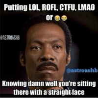 Putting LOL, ROFL, CTFU, LMAO  @ASTROASHB  @astroashb  Knowing damn well you're Sitting  there with a straightface
