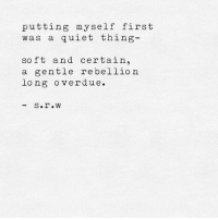 Quiet, Rebellion, and First: putting myself first  was a quiet thing  so ft and certain,  a gentle rebellion  long overdue.