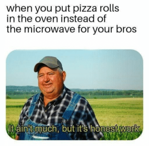 Putting pizza rolls in the oven sure makes you feel like an amateur chef. #Memes #Dank #FoodAndDrinks #PizzaRolls: Putting pizza rolls in the oven sure makes you feel like an amateur chef. #Memes #Dank #FoodAndDrinks #PizzaRolls