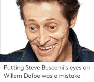 Willem Dafoe, Steve, and Eyes: Putting Steve Buscemi's eyes on  Willem Dafoe was a mistake It was not