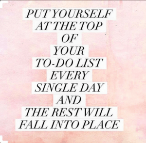 Fall Into: PUTYOURSELF  AT THE TOP  OF  YOUR  TO-DO LIST  EVERY  SINGLE DAY  AND  THE RESTWILL  FALL INTO PLACE  2