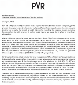 Future, Movies, and Windows: PVR  Media Statement  Theatrical Exhibition is the foundation of the Film business  12 August, 2019  PVR Ltd. (PVR) has learnt from various media reports that one of India's telecom enterprises, for its  premium fiber customers, will make movies available at home the same day these movies are released in  theatres. As on date, the publicly available information regarding the proposed service is limited;  however, given the wide coverage in various media reports, we would like to place on record our  observations.  Cinema exhibition remains the largest revenue contributor for the Filmed entertainment segment. As per  FICCI report on India's media and entertainment sector, March 2019, out of the total Filmed  entertainment revenues of INR 174.5bn in 2018, theatrical box office (domestic & overseas) contribution  was 75%. Given India' low screen density and the growth potential it offers, we expect Cinema  exhibition to continue expanding its foot print in India for the next multiple years, which will continue  growing it's contribution to the overall revenue of the Filmed entertainment. It's appropriate to point out  that the year 2018 was a landmark year for global cinema industry with US Canada box office and  China box office at record highs of USS 11.9bn and US$ 7.9bn, respectively.  For decades, theatrical release window has been a valuable model for exhibitors and producers alike. In  India and globally, producers have respected the release windows and kept a sacrosanct gap between  the theatrical release date & the date of release on all other platforms, i.e. DVD, DTH, TV, OTT etc.  Cinemas continue bringing people together to share a communal experience, this unreplaceable element  which is at the core of theatrical experience, continues to deliver a robust box office performance not just  in growing market such as India but also in the more matured markets such as USA, China, Europe etc.  where Cinemas have regularly competed with