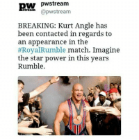 Hope this is true !: pW pwstream  @pw stream  BREAKING: Kurt Angle has  been contacted in regards to  an appearance in the  Royal Rumble match. Imagine  the star power in this years  Rumble Hope this is true !