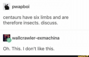 Insects, This, and Ifunny: pwapboi  centaurs have six limbs and are  therefore insects. discuss.  wallcrawler-exmachina  Oh. This. I don't like this.  ifunny.ce