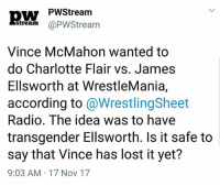 WHY. JUST WHY.   -AlextheGreat: PWStream  stream @PWStream  Vince McMahon wanted to  do Charlotte Flair vs. James  Ellsworth at WrestleMania,  according to @WrestlingSheet  Radio. The idea was to have  transgender Ellsworth. Is it safe to  say that Vince has lost it yet?  9:03 AM 17 Nov 17 WHY. JUST WHY.   -AlextheGreat