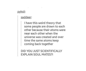Shit, Weird, and Time: pyksii:  saddeer:  I have this weird theory that  some people are drawn to each  other because their atoms were  near each other when the  universe was created and over  time the same atoms keep  coming back together  DID YOU JUST SCIENTIFICALLY  EXPLAIN SOUL MATES?! Holy shit