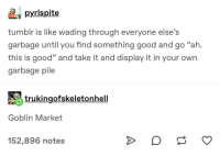 """Goblin Market: pyrlspite  tumbir is like wading through everyone else's  garbage until you find something good and go """"ah.  this is good"""" and take it and display it in your own  garbage pile  95  trụ kingofskeletonhell  Goblin Market  152,896 notes Goblin Market"""