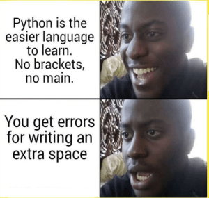 Space, Python, and Language: Python is the  easier language  to learn.  No brackets,  no main  You get errors  for writing an  extra space Python