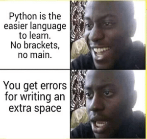 Space, Python, and Language: Python is the  easier language  to learn.  No brackets,  o main.  You get errors  for writing an  extra space Python