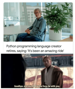 He will be missed: Python programming language creator  retires, saying: 'It's been an amazing ride'  Goodbye, old friend May the Force be with you He will be missed