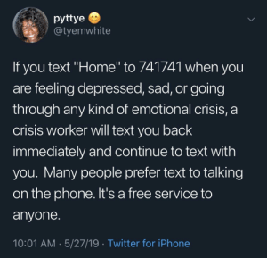 "Dank, Iphone, and Memes: pyttye  @tyemwhite  If you text ""Home"" to 741741 when you  are feeling depressed, sad, or going  through any kind of emotional crisis, a  crisis worker will text you back  immediately and continue to text with  you. Many people prefer text to talking  on the phone. It's a free service to  anvone  10:01 AM 5/27/19 Twitter for iPhone Just passing it on in case someone needs it by KGBree MORE MEMES"
