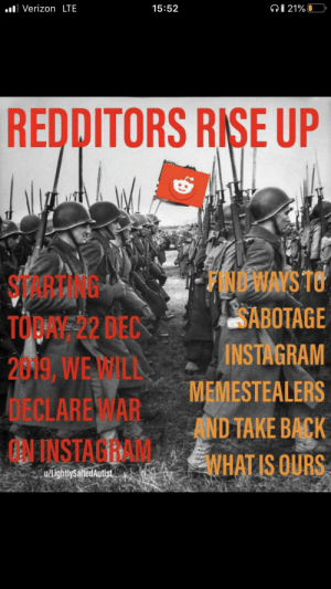 Join and repost on other subreddits to spread the word: QÍ 21% 0  ul Verizon LTE  15:52  REDDITORS RISE UP  FINDWAYS TO  SABOTAGE  INSTAGRAM  STARTING  TOBAF22 DEC  2019, WE WILL  MEMESTEALERS  DECLARE WAR  AND TAKE BACK  N INSTAGRAM  WHAT IS OURS  u/LightlySaltedAutist Join and repost on other subreddits to spread the word