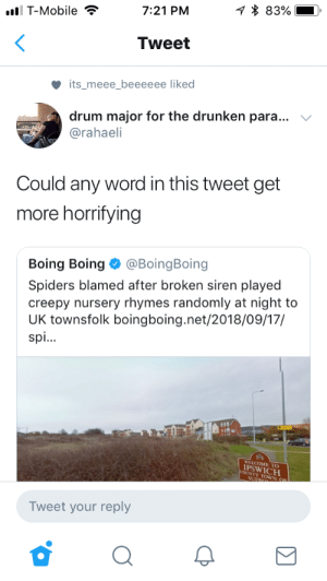 DUMP DAAAYYY!!!!!: q * 83%  7:21 PM  ll T-Mobile  Tweet  its_meee_beeeeee liked  drum major for the drunken para...  @rahaeli  Could any word in this tweet get  more horrifying  @BoingBoing  Boing Boing  Spiders blamed after broken siren played  creepy nursery rhymes randomly at night to  UK townsfolk boingboing.net/2018/09/17/  spi..  WELCOME TO  IPSWICH  COONTY TONN OE  Tweet your reply DUMP DAAAYYY!!!!!