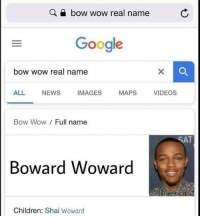 Children, Google, and News: Q a bow wow real name  Google  bow wow real name  ALL NEWS IMAGES MAPS VIDEOS  Bow Wow/ Full name  SAT  Boward Woward  Children: Shai Woward Wow incredible