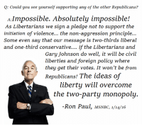 Thanks to the Libertarian Party of Weld County Development Group  for this post! To get involved locally, go to lp.org/states!: Q: Could you see yourself supporting any of the other Republicans?  A Impossible. Absolutely impossible!  As Libertarians we sign a pledge not to support the  initiation of violence... the non-aggression principle...  Some even say that our message is two-thirds liberal  and one-third conservative.... if the Libertarians and  Gary Johnson do well, it will be civil  liberties and foreign policy where  they get their votes. It won't be from  Republicans! The ideas of  liberty will overcome  the two-party monopoly.  Ron Paul, MSNBC, 1/14/16 Thanks to the Libertarian Party of Weld County Development Group  for this post! To get involved locally, go to lp.org/states!