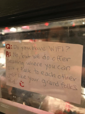Wifi, Im 14 & This Is Deep, and Can: Q:Do you have WIFI?  ANo, but we do offer  Seating where you can  Ssitefalk to each other  SuSt like Your arand follks  did. Its real boomer hours