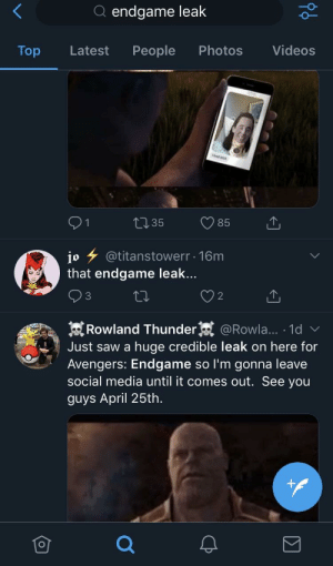 Saw, Social Media, and Twitter: Q endgame leak  Top Latest People Photos Videos  1 t 35 85  jo 7 @titanstowerr . 16m  that endgame leak...  3  O 2  Rowland Thunder @Rowla... 1d v  Just saw a huge credible leak on here for  Avengers: Endgame so I'm gonna leave  social media until it comes out. See you  guys April 25th. WARNING: Unconfirmed reports of a leak on Twitter. Be careful of what you search for!!!