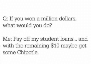 student: Q: If you won a million dollars,  what would you do?  Me: Pay off my student loans.. and  with the remaining $10 maybe get  some Chipotle.