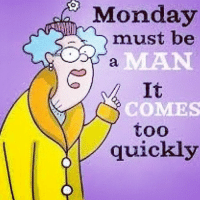 Ugh.: Monday  must be  It  COMES  too  quickly Ugh.