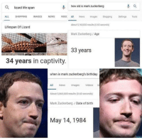 Birthday, Life, and Mark Zuckerberg: Q  lizard life span  0, how old is mark zuckerberg  ALL SHOPPING IMAGES NEWS VIDEC  News mages Shopping etis Tools  About 5,160,000 results (065 seconds)  Mark Zuckerberg / Age  Lifespan of Lizard  33 years  34 years in captivity.  when is mark zuckerberg's birthday  All News mges Videos S  About 5,060,000 results (0.60 seconds)  Mark Zuckerberg Date of birth  May 14, 1984 WOW