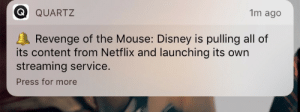 "Apparently, Bad, and Disney: Q QUART2  1m ago  Revenge of the Mouse: Disney is pulling all of  its content from Netflix and launching its own  streaming service  Press for more kyraneko: paper-backstab:  lesbianrey:  ive had enough of this dude  the purpose of a streaming service is so that I can have what I want when I want for lower than the price of cable . like. if companies keep making their content exclusive no one is gonna watch it cause we can't afford 15 different streaming services. this is greedy and I hate it + I'm just gonna find a way to torrent this stuff out of spite !!!! like I understand Netflix originals and shit like that but this is inherently different. like do they expect me to pay for Netflix AND another service? no way in hell. they just won't get my money, and they won't be getting the money from Netflix either since they're pulling out of their library. (They aren't putting this into effect until 2018 so watch while you can)  This is why people pirate. The ONE THING people really wanted, dreamed of, hoped for, when this whole video over the internet thing started happening, is that you could drop ten or fifteen bucks a month on a service and get any damn movie/TV show you wanted, whenever you wanted, all in one place. And apparently we can't have nice things in this world because what happens instead is everybody wants to run their own streaming service and clutter our devices up with a zillion different apps and push us into buying theirs with exclusive content and pretty soon it's just as bad as cable's ""you have to buy a package of 120 channels because we've put the six channels you actually use in different brackets"" which is like two-thirds of the reason everybody hates cable. I really hope the next big thing from the piracy crowd is an app that you pay them for and they buy Netflix and Hulu and Disney accounts and the app will play ANYTHING for you by sorting out which service distributes it and logging into that service with an open account and delivering it to your device."