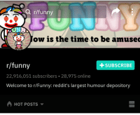 R Funny: Q r/funny  ) ow is the time to be amused  r/funny  22,916,051 subscribers 28,975 online  Welcome to r/Funny: reddit's largest humour depository  +SUBSCRIBE  HOT POSTS
