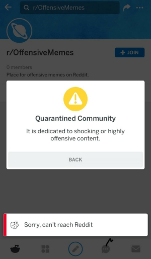 Community, Facepalm, and Memes: Q r/OffensiveMemes  r/OffensiveMemes  JOIN  0 members  Place for offensive memes on Reddit  Quarantined Community  It is dedicated to shocking or highly  offensive content.  BACK  Sorry, can't reach Reddit Really.