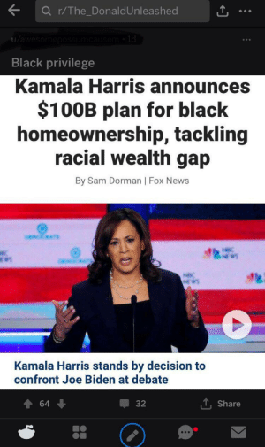 Does reddit count?: Q r/The_DonaldUnleashed  u/awesomep  Isem ld  Black privilege  Kamala Harris announces  $100B plan for black  homeownership, tackling  racial wealth gap  By Sam Dorman | Fox News  Kamala Harris stands by decision to  confront Joe Biden at debate  64  32  Share Does reddit count?