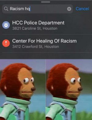 Be Like, Police, and Racism: Q Racism hq  Cancel  X  HCC Police Department  3821 Caroline St, Houston  Center For Healing Of Racism  3412 Crawford St, Houston I don't think it's meant to be like that