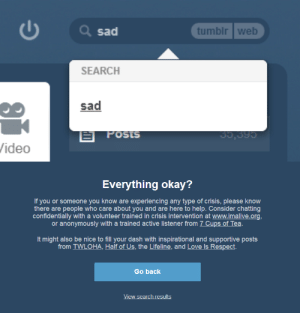 ask-gallows-callibrator:   bakingcheesebuns:  YOU WANNA KNOW SOME GOOD SHIT WHEN YOU SEARCH THE TAG 'SAD', TUMBLR MAKES SURE YOU'RE YOU ARE FEELING OKAY BEFORE YOU GO SCROLLING THROUGH THE DEPRESSING ABYSS OF THIS TAG. SO IF YOU ARE FEELING SAD OR LONELY OR DEPRESSED, FOLLOW THEIR VERY HELPFUL GUIDANCE: IF YOU OR SOMEONE YOU KNOW ARE EXPERIENCING ANY TYPE OF CRISIS, PLEASE KNOW THERE ARE PEOPLE WHO CARE ABOUT YOU AND ARE HERE TO HELP, CONSIDER CHATTING CONFIDENTIALLY WITH A VOLUNTEER TRAINED IN CRISIS INTERVENTION AT WWW.IMALIVE.ORG, OR ANONYMOUSLY WITH A TRAINED ACTIVE LISTENER FROM 7 CUPS OF TEA IT MIGHT ALSO BE NICE TO FILL YOUR DASH WITH INSPIRATIONAL AND SUPPORTIVE POSTS FROM TWLOHA, HALF OF US, THE LIFELINE, AND LOVE IS RESPECT. THANK YOU TUMBLR!  This needs signal boosting right the fuck NOW : Q sad  tumblr web  SEARCH  sad  POSIS  35,395  /ideo   Everything okay?  If you or someone you know are experiencing any type of crisis, please know  there are people who care about you and are here to help. Consider chatting  confidentially with a volunteer trained in crisis intervention at www.imalive.org,  or anonymously with a trained active listener from 7 Cups of Tea.  It might also be nice to fill your dash with inspirational and supportive posts  from TWLOHA, Half of Us, the Lifeline, and Love Is Respect.  Go back  View search results ask-gallows-callibrator:   bakingcheesebuns:  YOU WANNA KNOW SOME GOOD SHIT WHEN YOU SEARCH THE TAG 'SAD', TUMBLR MAKES SURE YOU'RE YOU ARE FEELING OKAY BEFORE YOU GO SCROLLING THROUGH THE DEPRESSING ABYSS OF THIS TAG. SO IF YOU ARE FEELING SAD OR LONELY OR DEPRESSED, FOLLOW THEIR VERY HELPFUL GUIDANCE: IF YOU OR SOMEONE YOU KNOW ARE EXPERIENCING ANY TYPE OF CRISIS, PLEASE KNOW THERE ARE PEOPLE WHO CARE ABOUT YOU AND ARE HERE TO HELP, CONSIDER CHATTING CONFIDENTIALLY WITH A VOLUNTEER TRAINED IN CRISIS INTERVENTION AT WWW.IMALIVE.ORG, OR ANONYMOUSLY WITH A TRAINED ACTIVE LISTENER FROM 7 CUPS OF TEA IT MIGHT ALSO BE NICE TO FILL YOUR DASH WITH INSPIRATIONAL AND SUPPORTIVE POSTS FROM TWLOHA, HALF OF US, THE LIFELINE, AND LOVE IS RESPECT. THANK YOU TUMBLR!  This needs signal boosting right the fuck NOW