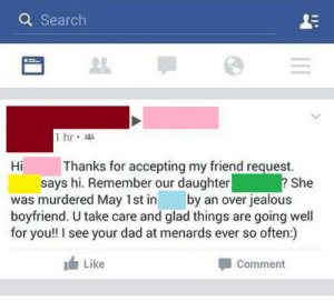 Dad, Jealous, and Search: Q Search  1 hr  Thanks for accepting my friend request.  says hi. Remember our daughter  Hi  She  was murdered May 1st inby an over jealous  boyfriend. U take care and glad things are going well  for you!! I see your dad at menards ever so often:)  Like  Comment Glad things are going well for you!!