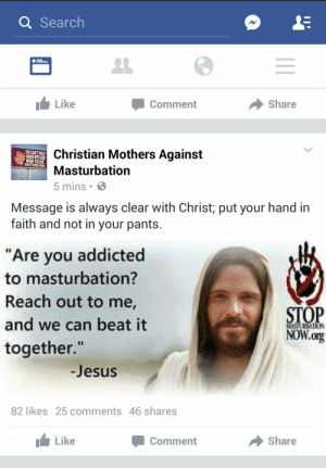 "aberrantkenosis:  WE CAN BEAT IT TOGETHER  : Q Search  1 Like  Comment  Share  Christian Mothers Against  Masturbation  5 mins  YOU CANT HOLD  HANDS WITH GOD  WHEN YOURE  MASTURBATING  Message is always clear with Christ; put your hand in  faith and not in your pants.  ""Are you addicted  to masturbation?  Reach out to me,  and we can beat it  together.""  STOP  NOW.org  MASTURIATION  -Jesus  82 likes 25 comments 46 shares  Like  Comment  share aberrantkenosis:  WE CAN BEAT IT TOGETHER"