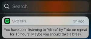 """Maybe you should mind your own business Spotify: Q Search  3h ago  SPOTIFY  You have been listening to """"Africa"""" by Toto on repeat  for 15 hours. Maybe you should take a break Maybe you should mind your own business Spotify"""