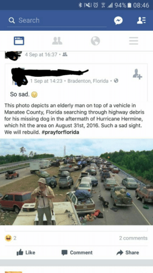 memehumor:  Yes! Finally got onehttp://memehumor.tumblr.com: Q Search  4 Sep at 16:37  1 Sep at 14:23 Bradenton, Florida .  So sad.  This photo depicts an elderly man on top of a vehicle in  Manatee County, Florida searching through highway debris  for his missing dog in the aftermath of Hurricane Hermine,  which hit the area on August 31st, 2016. Such a sad sight.  We will rebuild. #prayforflorida  2 comments  Like  Comment  Share memehumor:  Yes! Finally got onehttp://memehumor.tumblr.com
