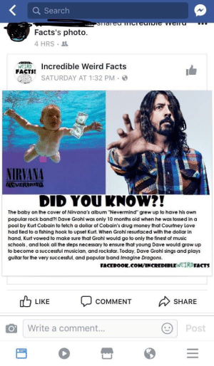 "Dave Grohl, Facebook, and Facts: Q Search  Facts's photo.  4 HRS  FAcTs Incredible Weird Facts  SATURDAY AT 1:32 PM  NIRVANA  NEVERNING  DID YOUKNOW?!  The baby on the cover of Nirvana's album ""Nevermind"" grew up to have his own  popular rock band?! Dave Grohl was only 10 months old when he was tossed in a  pool by Kurt Cobain to fetch a dollar of Cobain's drug money that Courtney Love  had tied to a fishing hook to upset Kurt. When Grohl resurfaced with the dollar in  hand, Kurt vowed to make sure that Grohl would go to only the finest of music  schools, and took all the steps necessary to ensure that young Dave would grow up  to become a successful musician, and rockstar. Today, Dave Grohl sings and plays  guitar for the very successful, and popular band Imagine Dragons.  FACEBOOk.co  M/INCREDIBLEWEIRDFACTS  0 LIKE COMMENT  SHARE  Write a comment...  Post memehumor:  A quick Google could keep you from looking like an idiot."