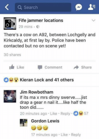 like half the toon did....: Q Search  Fife jammer locations  29 mins .  There's a cow on A92, between Lochgelly and  Kirkcaldy, at first lay by. Police have been  contacted but no on scene yet!  30 shares  1  Like Comment冉Share  Kieran Lock and 41 others  Jim Rowbotham  drap a gear n nail it... .like half the  20 minutes ago Like Reply57  If its ma x mrs dinny swerve.jist  Gordon Lewis  17 minutes ago Like Reply like half the toon did....