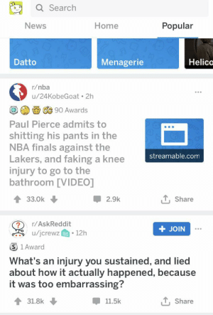 Finals, Los Angeles Lakers, and Nba: Q Search  Home  Popular  News  Datto  Menagerie  Helico  r/nba  u/24KobeGoat 2h  OC 90 Awards  Paul Pierce admits to  shitting his pants in the  NBA finals against the  Lakers, and faking a knee  injury to go to the  bathroom [VIDEO]  streamable.com  33.0k  2.9k  Share  r/AskReddit  + JOIN  /jcrewz  12h  S 1 Award  What's an injury you sustained, and lied  about how it actually happened, because  it was too embarrassing?  , Share  31.8k  11.5k Impeccable timing..