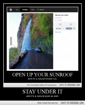Stay Under Ithttp://omg-humor.tumblr.com: Q Search.  Hot  Trending  Vote  Natural car wash  alicandogans1  18 e 3634  f Share  Tweet  763  Report post  OPEN UP YOUR SUNROOF  And it's a natural shower too.  TASTE OF AWESOME.COM  You're probably better off not going to  STAY UNDER IT  and it's a natural pool as well.  TASTE OFAWESOME.COM  Hitler hated this site too  VIA SGAG.COM Stay Under Ithttp://omg-humor.tumblr.com