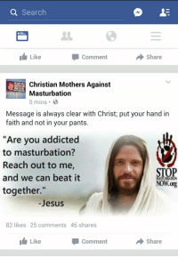 "<p>Gotta need two hands for Destroy Dick December via /r/dank_meme <a href=""http://ift.tt/2np1TeL"">http://ift.tt/2np1TeL</a></p>: Q Search  Like  Comment  Share  Christian Mothers Against  Masturbation  5 mins  YOU CAN'T HOLD  HANDS WITH GOD  MASTURBATING  Message is always clear with Christ; put your hand in  faith and not in your pants.  ""Are you addicted  to masturbation?  Reach out to me,  and we can beat it  together.""  STOP  NOW.org  MASTURIATION  -Jesus  82 likes 25 comments 46 shares  Like  Comment  → share <p>Gotta need two hands for Destroy Dick December via /r/dank_meme <a href=""http://ift.tt/2np1TeL"">http://ift.tt/2np1TeL</a></p>"