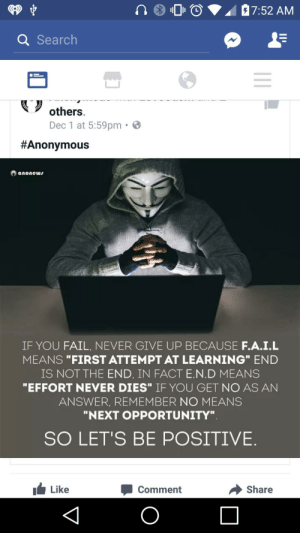 "Fail, Tumblr, and Anonymous: Q Search  others.  Dec 1 at 5:59pm.  #Anonymous  anonew  IF YOU FAIL, NEVER GIVE UP BECAUSE F.A.I.L  MEANS ""FIRST ATTEMPT AT LEARNING"" END  IS NOT THE END, IN FACT E.N.D MEANS  ""EFFORT NEVER DIES"" IF YOU GET NO AS AN  ANSWER, REMEMBER NO MEANS  ""NEXT OPPORTUNITY""  SO LET'S BE POSITIVE.  Like  Comment  → share memehumor:  F.A.I.L."
